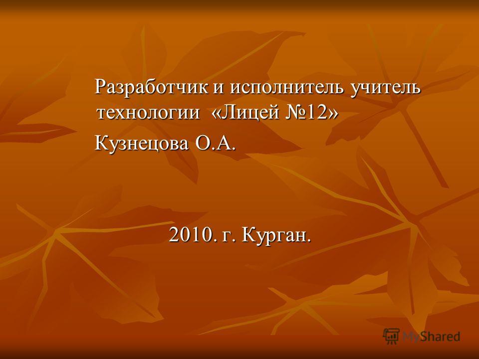 Разработчик и исполнитель учитель технологии «Лицей 12» Кузнецова О.А. 2010. г. Курган.