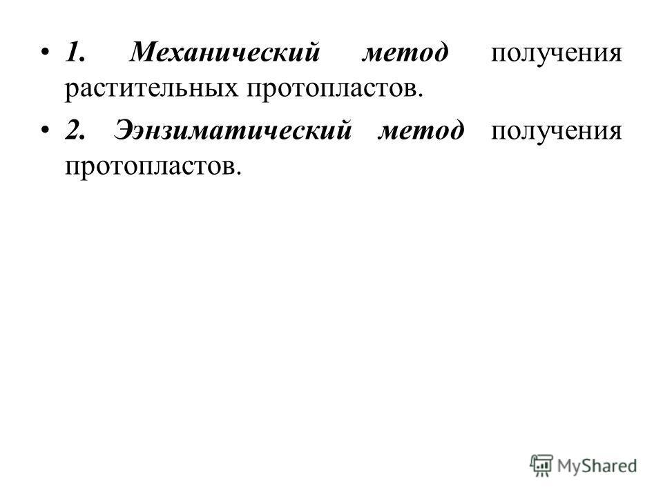 1. Механический метод получения растительных протопластов. 2. Ээнзиматический метод получения протопластов.