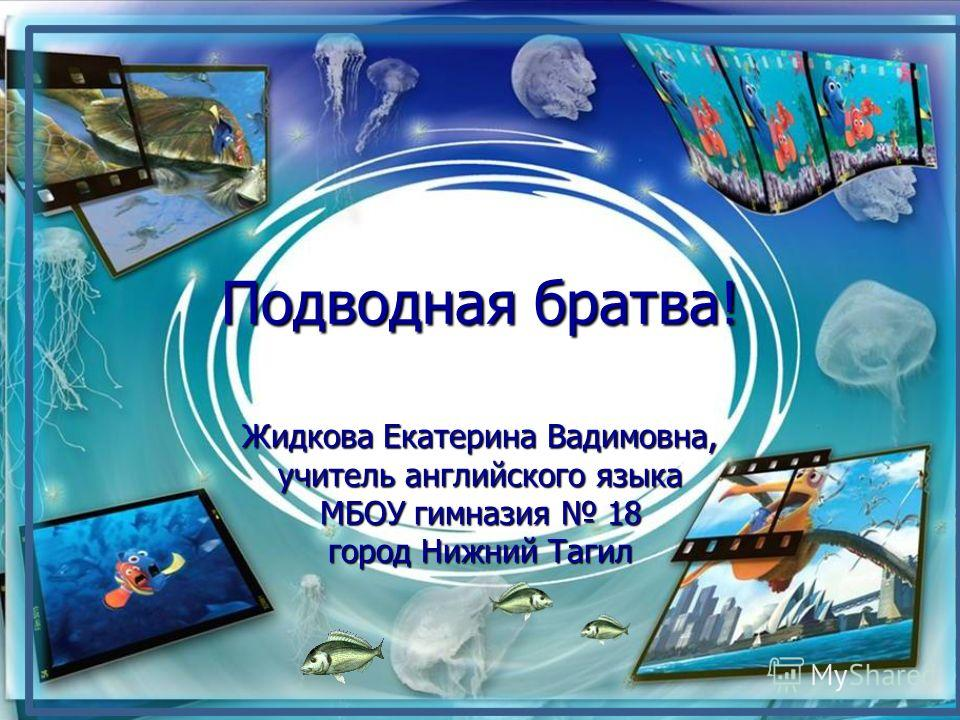 Подводная братва! Жидкова Екатерина Вадимовна, учитель английского языка МБОУ гимназия 18 город Нижний Тагил