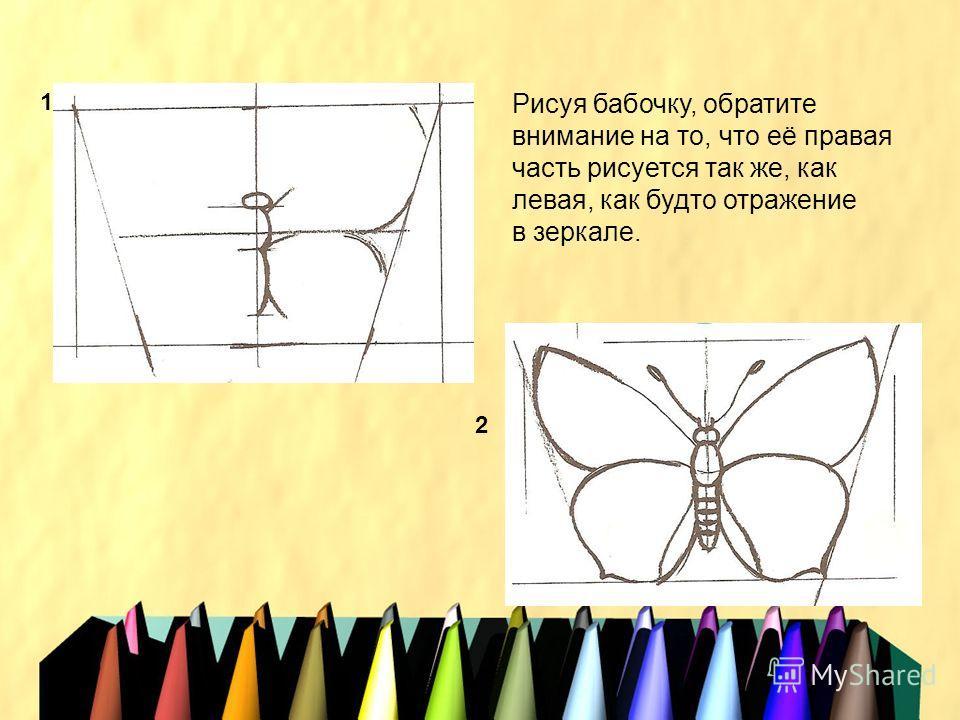 1 2 Рисуя бабочку, обратите внимание на то, что её правая часть рисуется так же, как левая, как будто отражение в зеркале.