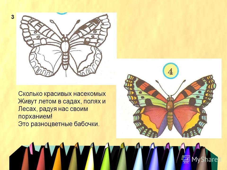 3 Сколько красивых насекомых Живут летом в садах, полях и Лесах, радуя нас своим порханием! Это разноцветные бабочки.