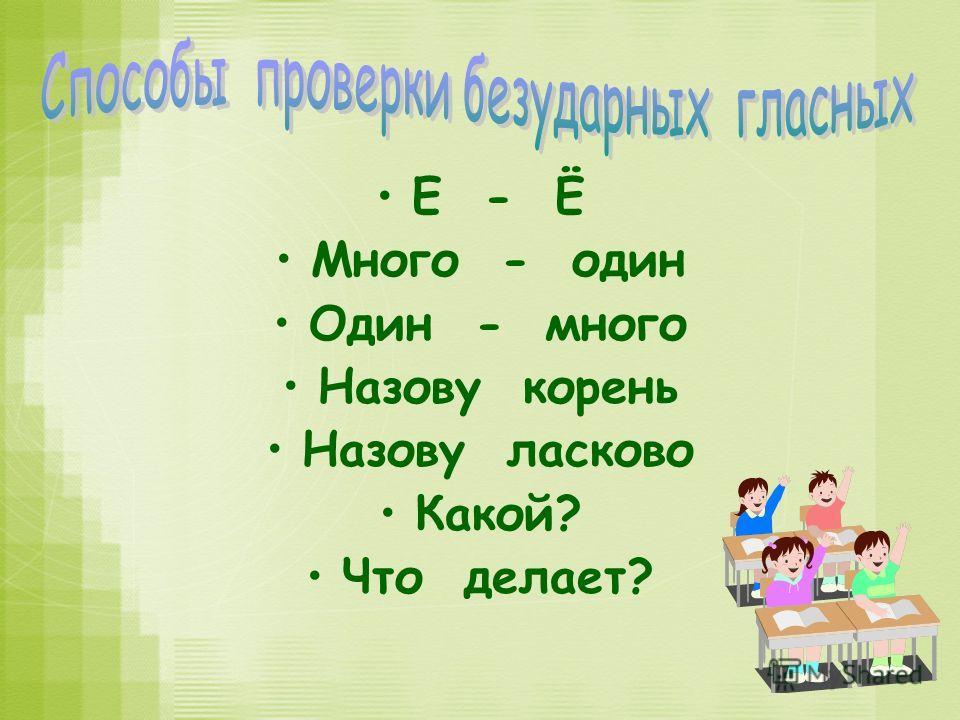 Е - Ё Много - один Один - много Назову корень Назову ласково Какой? Что делает?