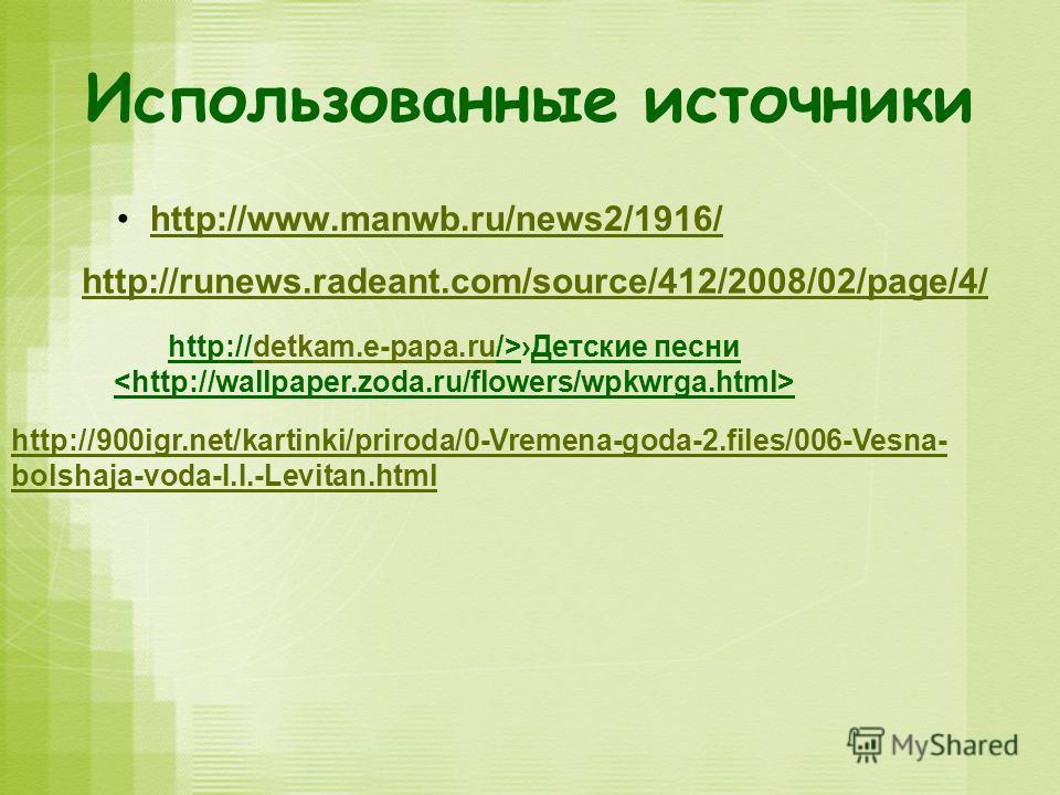 Использованные источники http://www.manwb.ru/news2/1916/ http://runews.radeant.com/source/412/2008/02/page/4/ http://detkam.e-papa.ru/>Детские песни http://900igr.net/kartinki/priroda/0-Vremena-goda-2.files/006-Vesna- bolshaja-voda-I.I.-Levitan.html