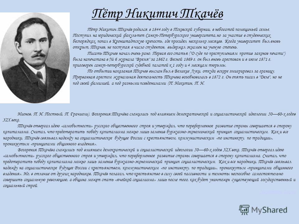 Пётр Никитич Ткачёв Пётр Никитич Ткачёв родился в 1844 году в Псковской губернии, в небогатой помещичьей семье. Поступил на юридический факультет Санкт-Петербургского университета,но за участие в студенческих беспорядках, попал в Кронштадтскую крепос