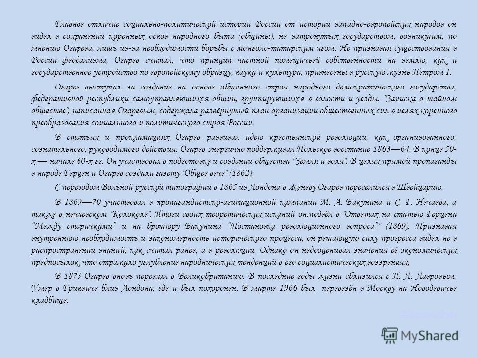 Главное отличие социально-политической истории России от истории западно-европейских народов он видел в сохранении коренных основ народного быта (общины), не затронутых государством, возникшим, по мнению Огарева, лишь из-за необходимости борьбы с мон
