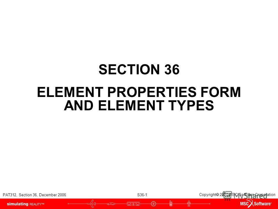 PAT312, Section 36, December 2006 S36-1 Copyright 2007 MSC.Software Corporation SECTION 36 ELEMENT PROPERTIES FORM AND ELEMENT TYPES