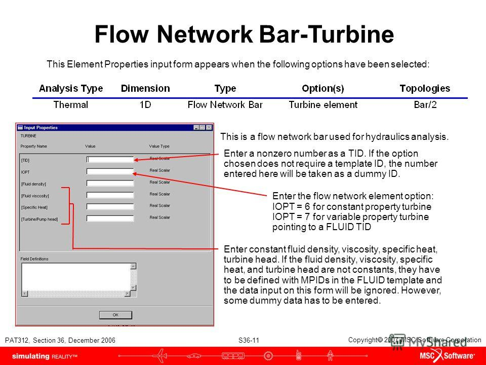 PAT312, Section 36, December 2006 S36-11 Copyright 2007 MSC.Software Corporation Flow Network Bar-Turbine This Element Properties input form appears when the following options have been selected: This is a flow network bar used for hydraulics analysi
