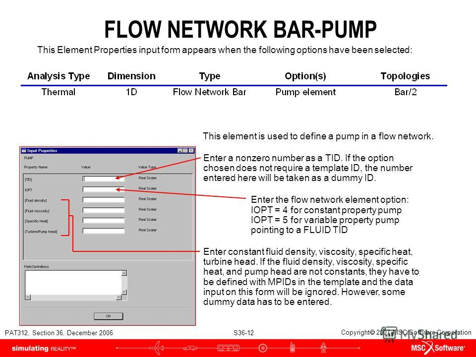 PAT312, Section 36, December 2006 S36-12 Copyright 2007 MSC.Software Corporation FLOW NETWORK BAR-PUMP Enter a nonzero number as a TID. If the option chosen does not require a template ID, the number entered here will be taken as a dummy ID. Enter th