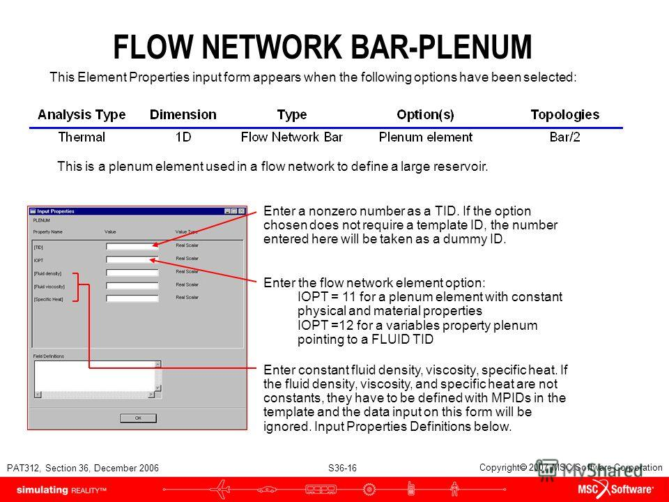PAT312, Section 36, December 2006 S36-16 Copyright 2007 MSC.Software Corporation FLOW NETWORK BAR-PLENUM This Element Properties input form appears when the following options have been selected: This is a plenum element used in a flow network to defi