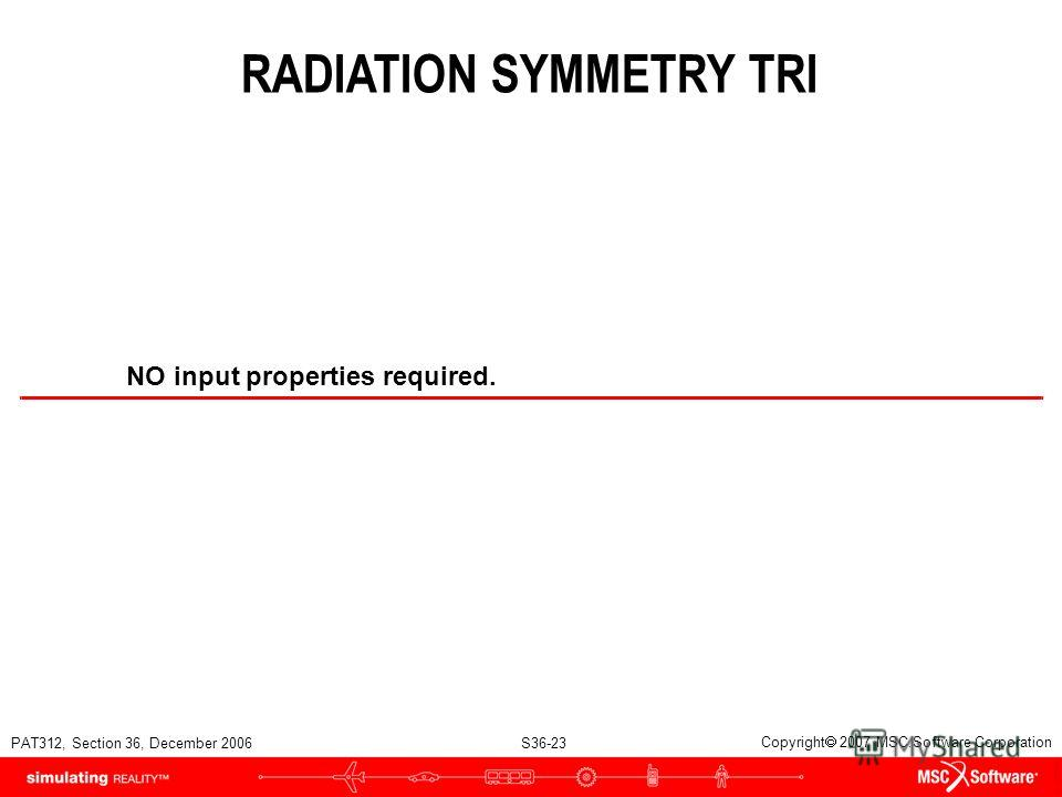 PAT312, Section 36, December 2006 S36-23 Copyright 2007 MSC.Software Corporation RADIATION SYMMETRY TRI NO input properties required.