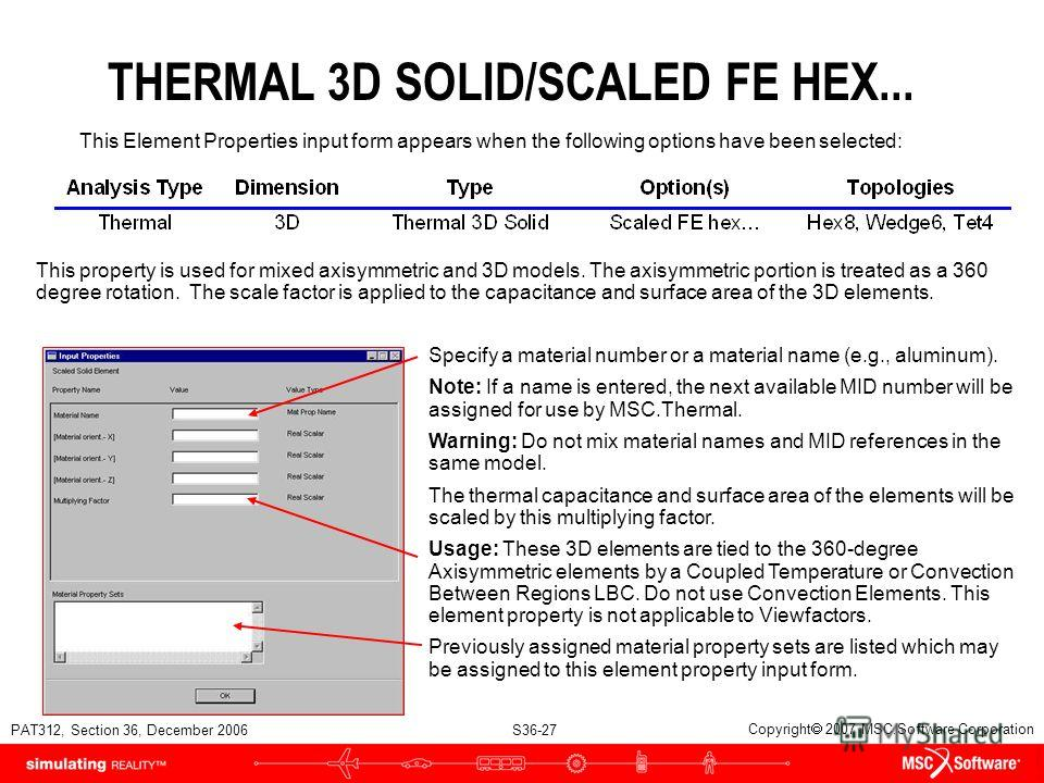 PAT312, Section 36, December 2006 S36-27 Copyright 2007 MSC.Software Corporation THERMAL 3D SOLID/SCALED FE HEX... This property is used for mixed axisymmetric and 3D models. The axisymmetric portion is treated as a 360 degree rotation. The scale fac