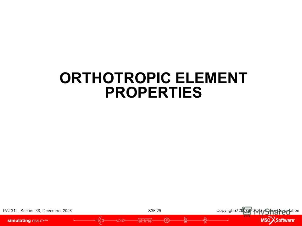 PAT312, Section 36, December 2006 S36-29 Copyright 2007 MSC.Software Corporation ORTHOTROPIC ELEMENT PROPERTIES