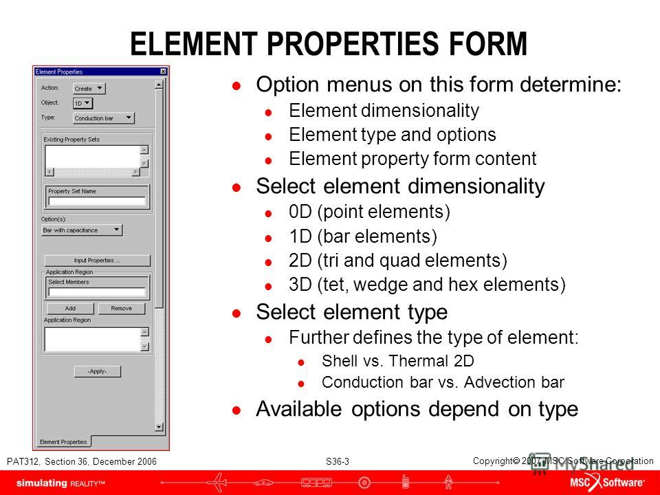PAT312, Section 36, December 2006 S36-3 Copyright 2007 MSC.Software Corporation ELEMENT PROPERTIES FORM l Option menus on this form determine: l Element dimensionality l Element type and options l Element property form content l Select element dimens
