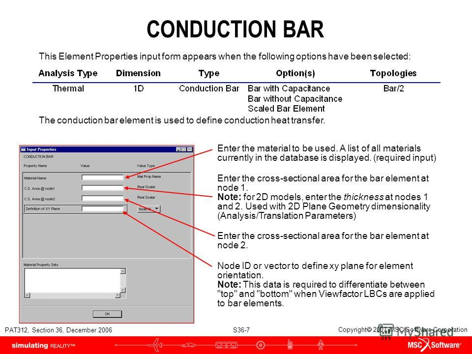 PAT312, Section 36, December 2006 S36-7 Copyright 2007 MSC.Software Corporation CONDUCTION BAR This Element Properties input form appears when the following options have been selected: The conduction bar element is used to define conduction heat tran