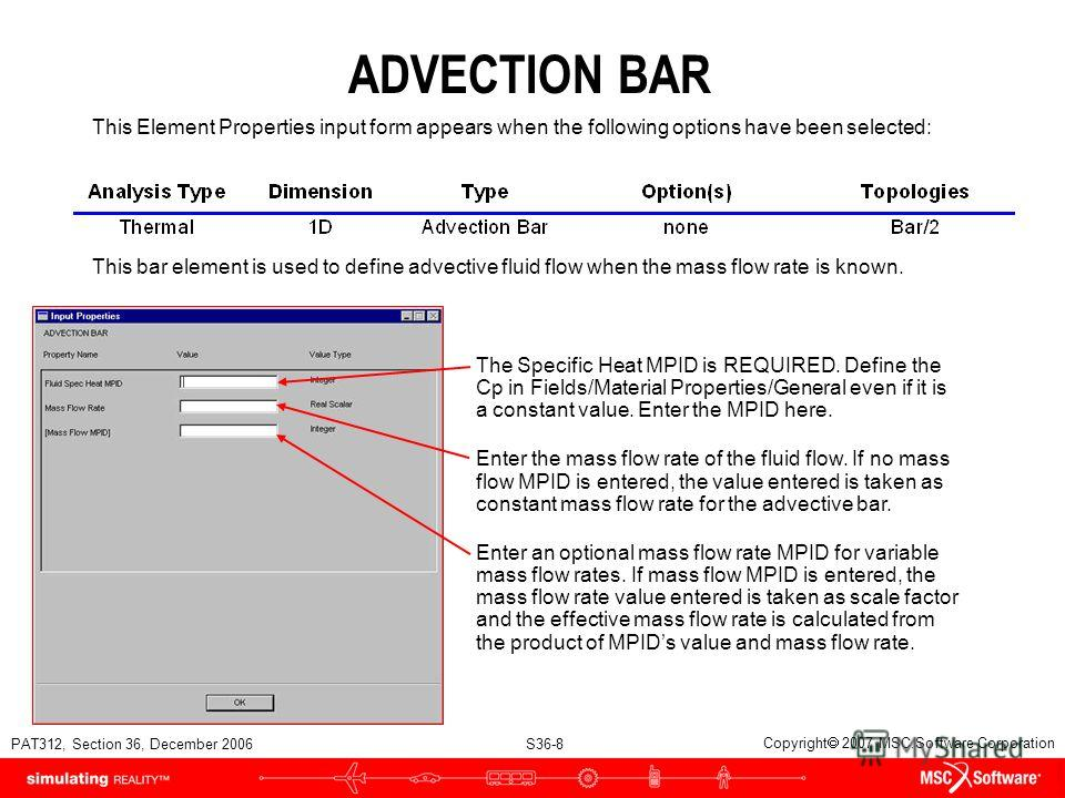 PAT312, Section 36, December 2006 S36-8 Copyright 2007 MSC.Software Corporation ADVECTION BAR This Element Properties input form appears when the following options have been selected: This bar element is used to define advective fluid flow when the m