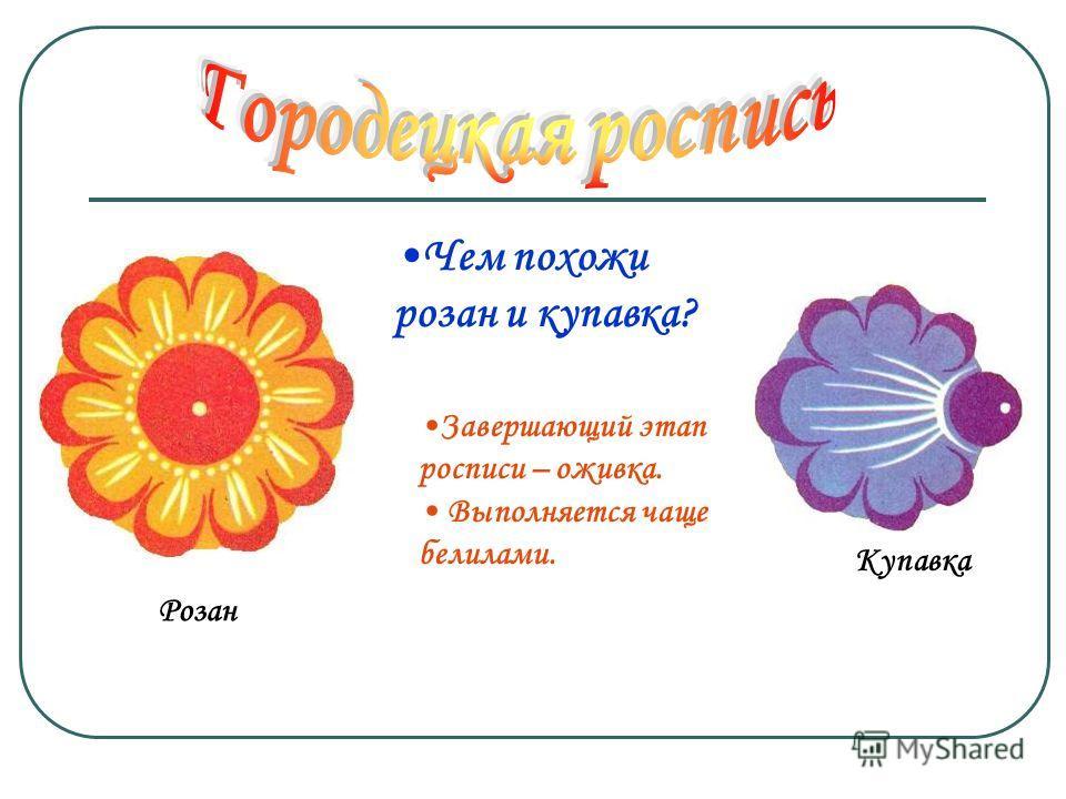 Купавка Розан Чем похожи розан и купавка? Завершающий этап росписи – оживка. Выполняется чаще белилами.
