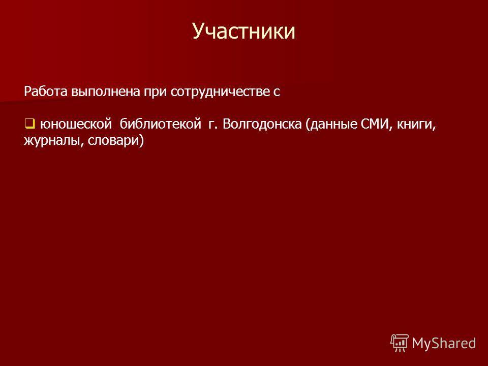 Участники Работа выполнена при сотрудничестве с юношеской библиотекой г. Волгодонска (данные СМИ, книги, журналы, словари)