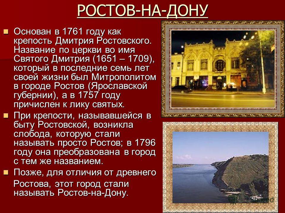 РОСТОВ-НА-ДОНУ Основан в 1761 году как крепость Дмитрия Ростовского. Название по церкви во имя Святого Дмитрия (1651 – 1709), который в последние семь лет своей жизни был Митрополитом в городе Ростов (Ярославской губернии), а в 1757 году причислен к
