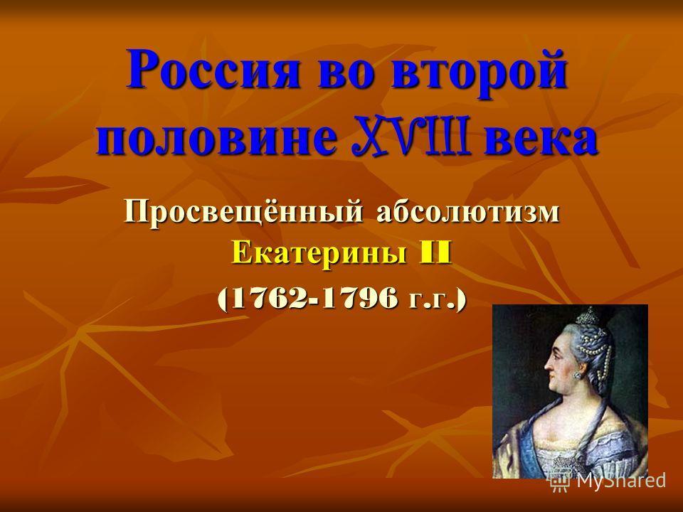 Россия во второй половине XVIII века Просвещённый абсолютизм Екатерины II (1762-1796 г.г.)