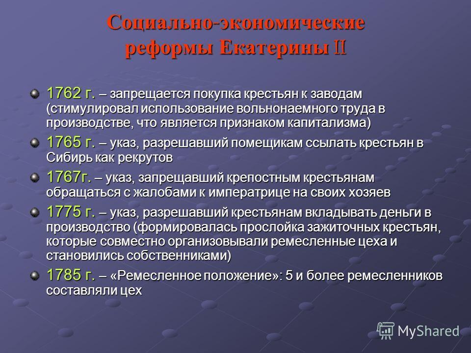 Социально - экономические реформы Екатерины II 1762 г. – запрещается покупка крестьян к заводам (стимулировал использование вольнонаемного труда в производстве, что является признаком капитализма) 1765 г. – указ, разрешавший помещикам ссылать крестья