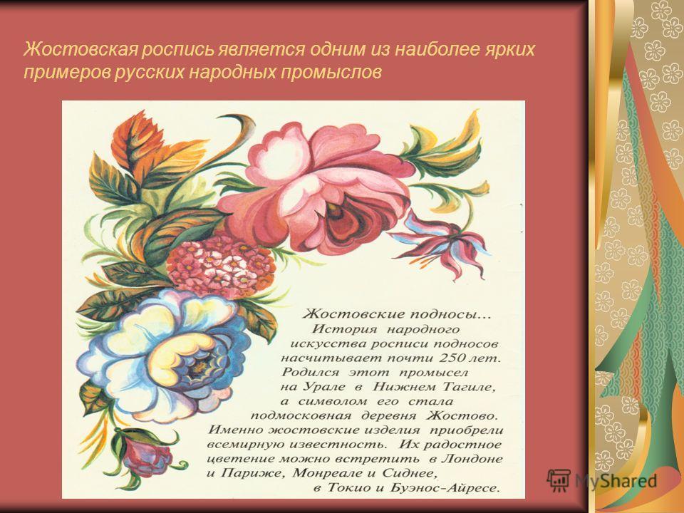 Родился этот промысел На Урале в Нижнем Тагиле, а символом его стала подмосковная деревня Жостово. Именно жостовские изделия приобрели всемирную известность.