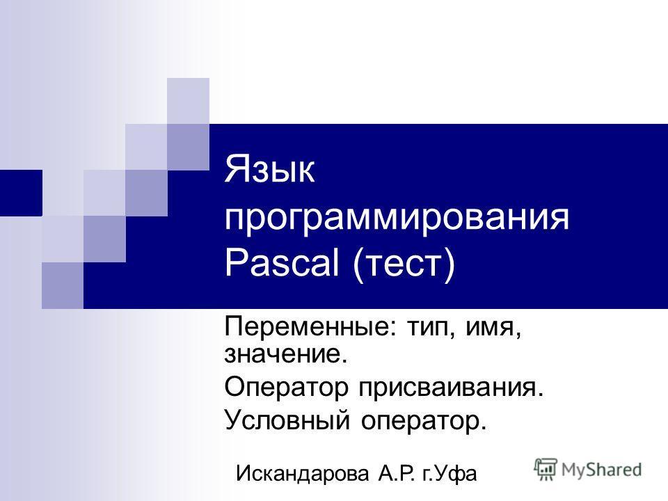 Язык программирования Pascal (тест) Переменные: тип, имя, значение. Оператор присваивания. Условный оператор. Искандарова А.Р. г.Уфа