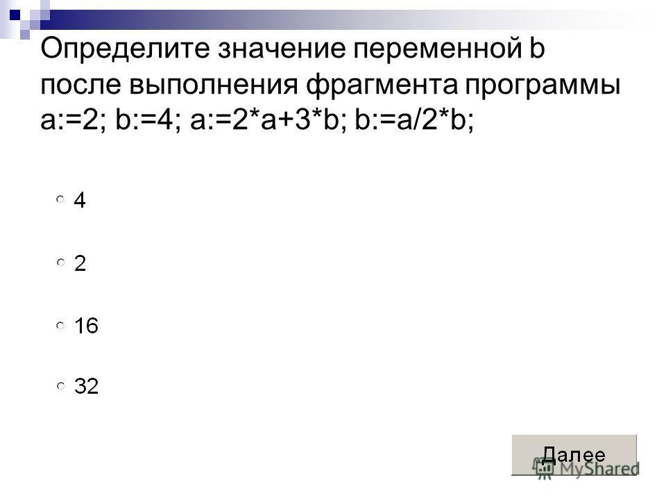 Определите значение переменной b после выполнения фрагмента программы a:=2; b:=4; a:=2*a+3*b; b:=a/2*b;