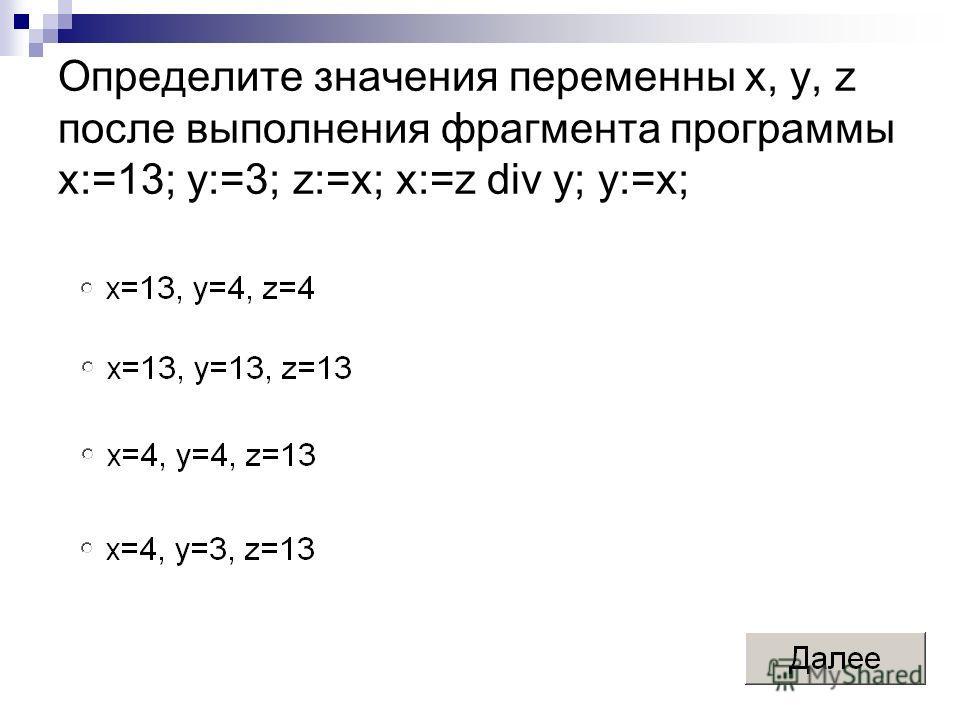 Определите значения переменны x, y, z после выполнения фрагмента программы x:=13; y:=3; z:=x; x:=z div y; y:=x;