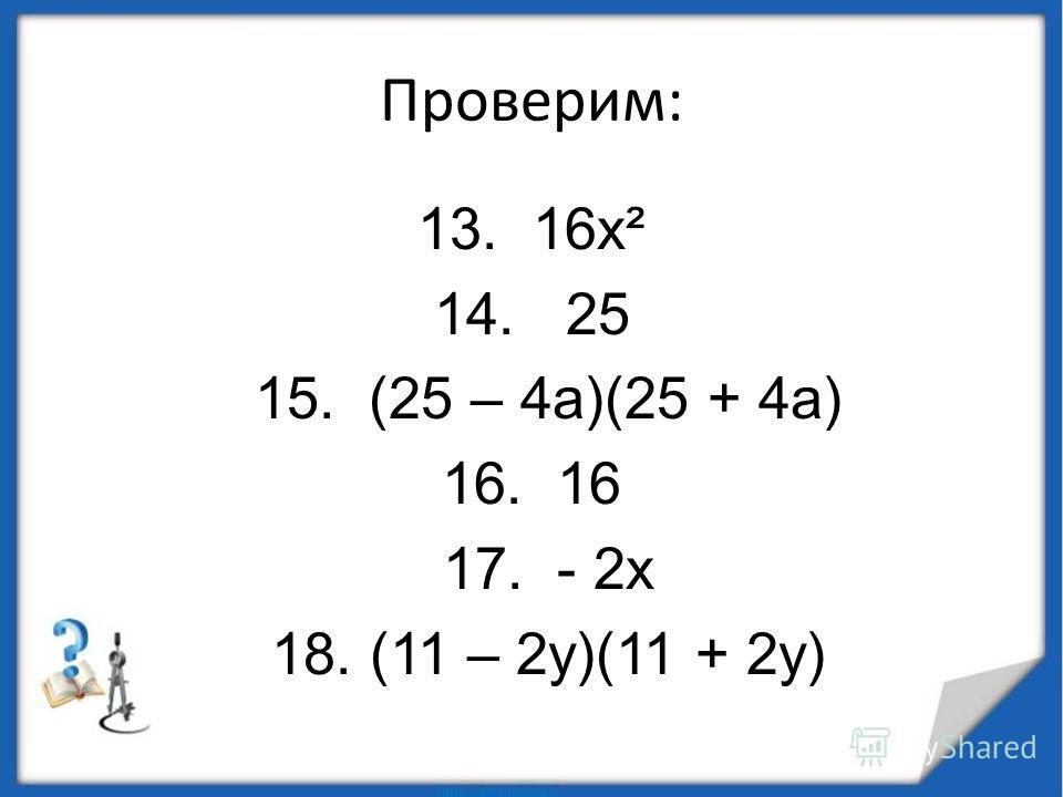 Проверим: 13. 16 х² 14. 25 15. (25 – 4 а)(25 + 4 а) 16. 16 17. - 2 х 18. (11 – 2 у)(11 + 2 у)