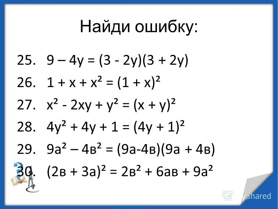 Найди ошибку: 25. 9 – 4 у = (3 - 2 у)(3 + 2 у) 26. 1 + х + х² = (1 + х)² 27. х² - 2 ху + у² = (х + у)² 28. 4 у² + 4 у + 1 = (4 у + 1)² 29. 9 а² – 4 в² = (9 а-4 в)(9 а + 4 в) 30. (2 в + 3 а)² = 2 в² + 6 а в + 9 а²