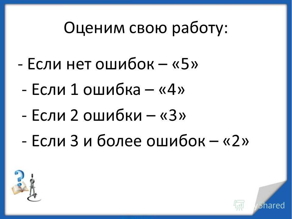 Оценим свою работу: - Если нет ошибок – «5» - Если 1 ошибка – «4» - Если 2 ошибки – «3» - Если 3 и более ошибок – «2»