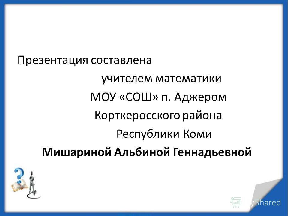 Презентация соста влена учителем математики МОУ «СОШ» п. Аджером Корткеросского района Республики Коми Мишариной Альбиной Геннадьевной