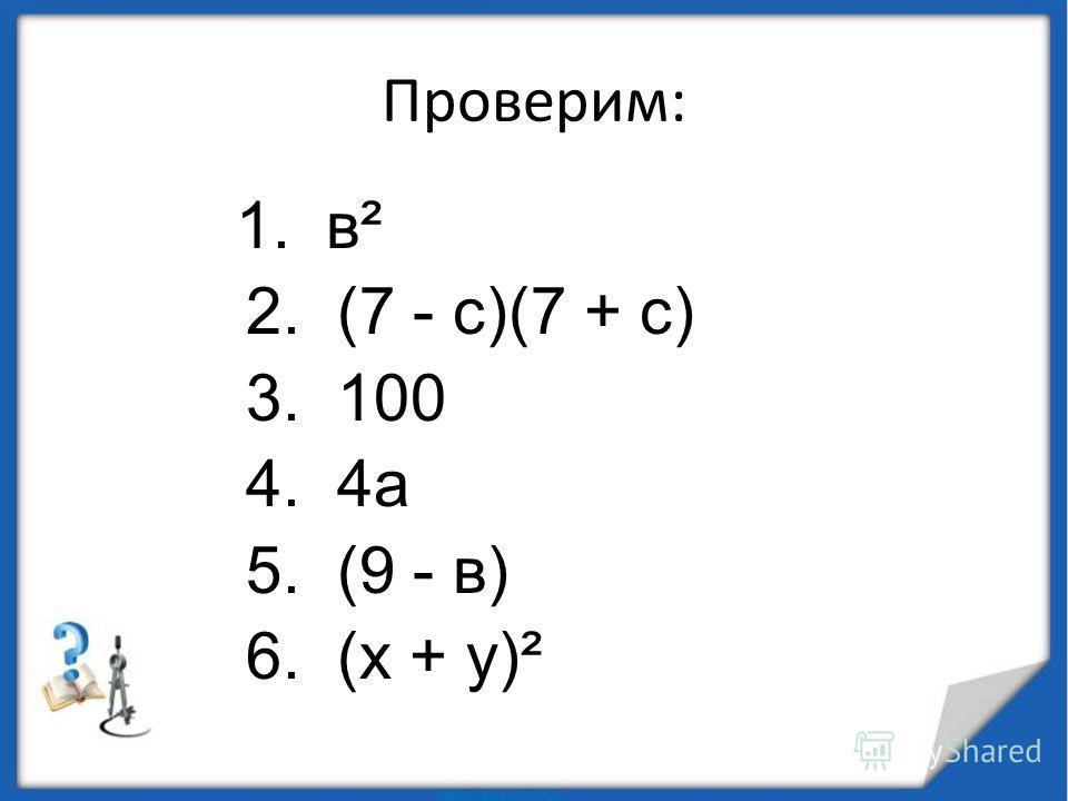 Проверим: 1. в² 2. (7 - с)(7 + с) 3. 100 4. 4 а 5. (9 - в) 6. (х + у)²