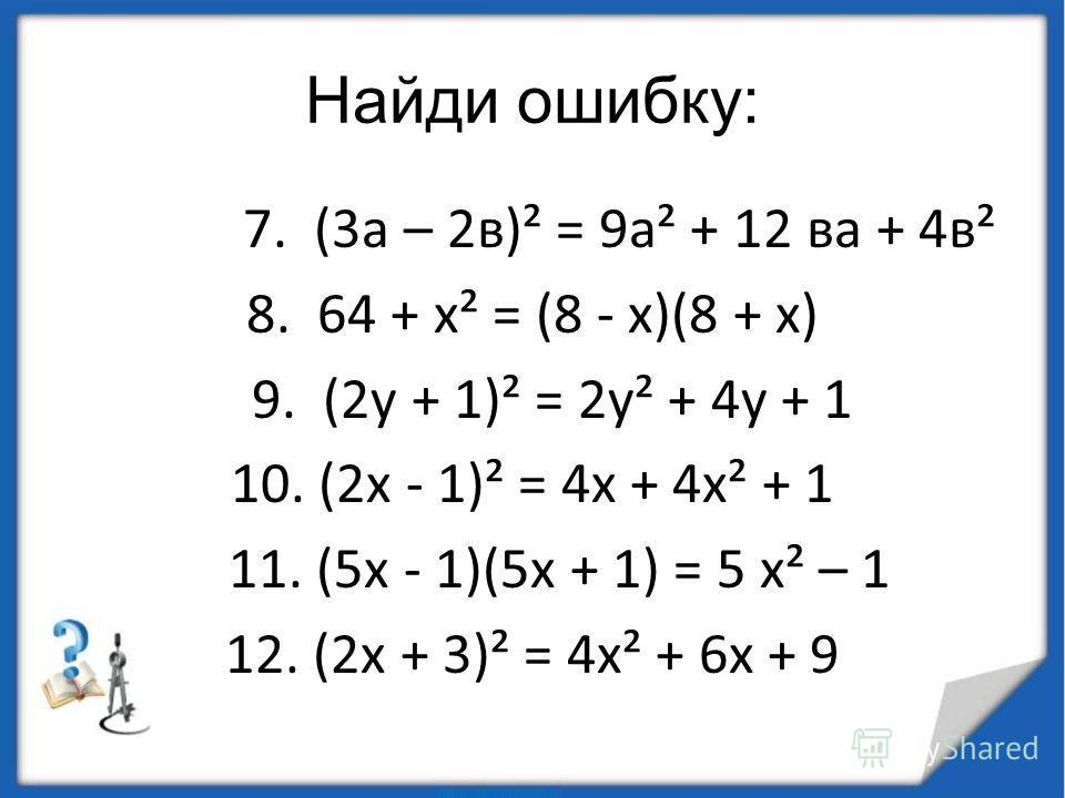 Найди ошибку: 7. (3 а – 2 в)² = 9 а² + 12 ва + 4 в² 8. 64 + х² = (8 - х)(8 + х) 9. (2 у + 1)² = 2 у² + 4 у + 1 10. (2 х - 1)² = 4 х + 4 х² + 1 11. (5 х - 1)(5 х + 1) = 5 х² – 1 12. (2 х + 3)² = 4 х² + 6 х + 9