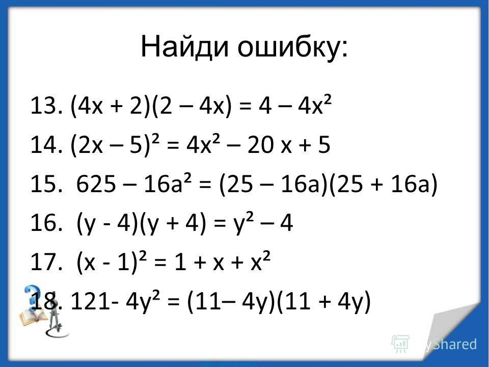 Найди ошибку: 13. (4 х + 2)(2 – 4 х) = 4 – 4 х² 14. (2 х – 5)² = 4 х² – 20 х + 5 15. 625 – 16 а² = (25 – 16 а)(25 + 16 а) 16. (у - 4)(у + 4) = у² – 4 17. (х - 1)² = 1 + х + х² 18. 121- 4 у² = (11– 4 у)(11 + 4 у)