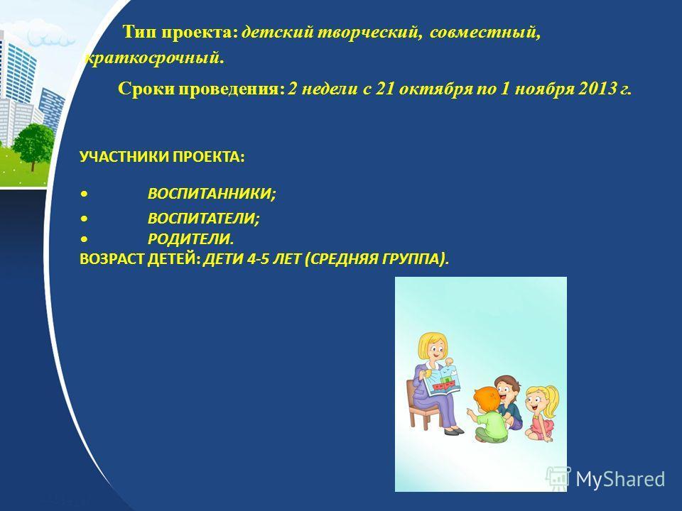 УЧАСТНИКИ ПРОЕКТА:ВОСПИТАННИКИ;ВОСПИТАТЕЛИ;РОДИТЕЛИ. ВОЗРАСТ ДЕТЕЙ: ДЕТИ 4-5 ЛЕТ (СРЕДНЯЯ ГРУППА). Тип проекта: детский творческий, совместный, краткосрочный. Сроки проведения: 2 недели с 21 октября по 1 ноября 2013 г.