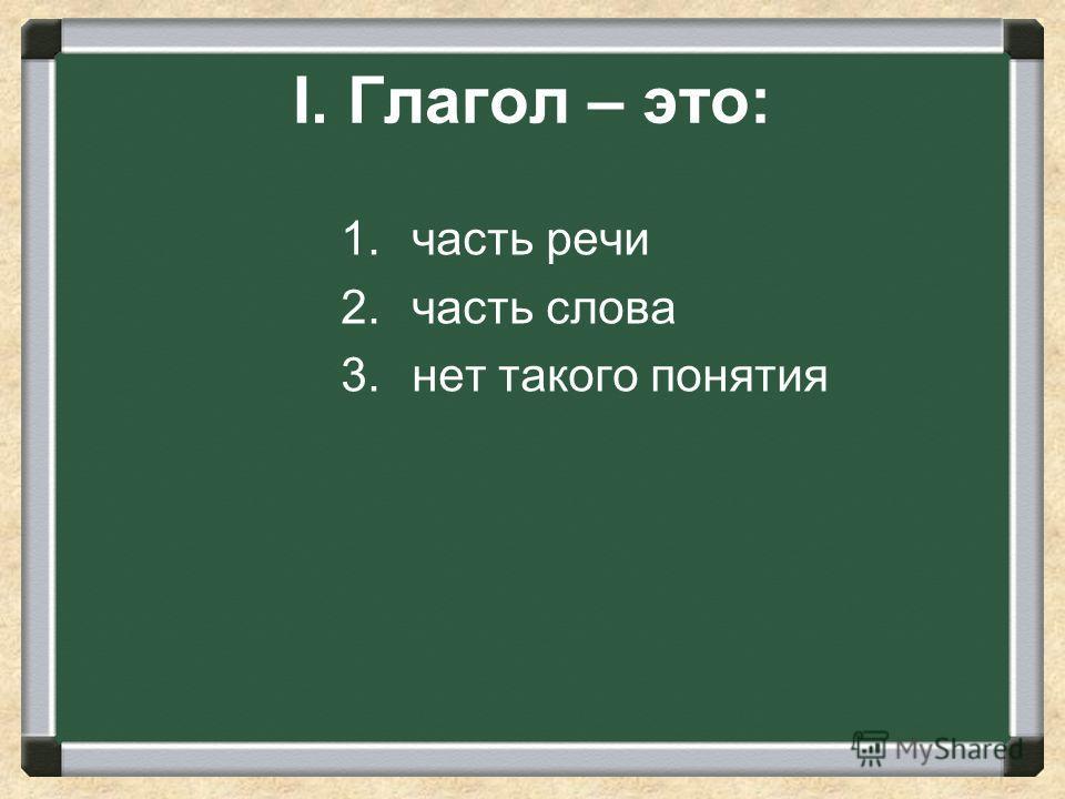 I. Глагол – это: 1. часть речи 2. часть слова 3. нет такого понятия