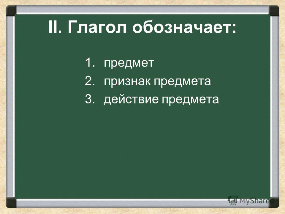II. Глагол обозначает: 1. предмет 2. признак предмета 3. действие предмета