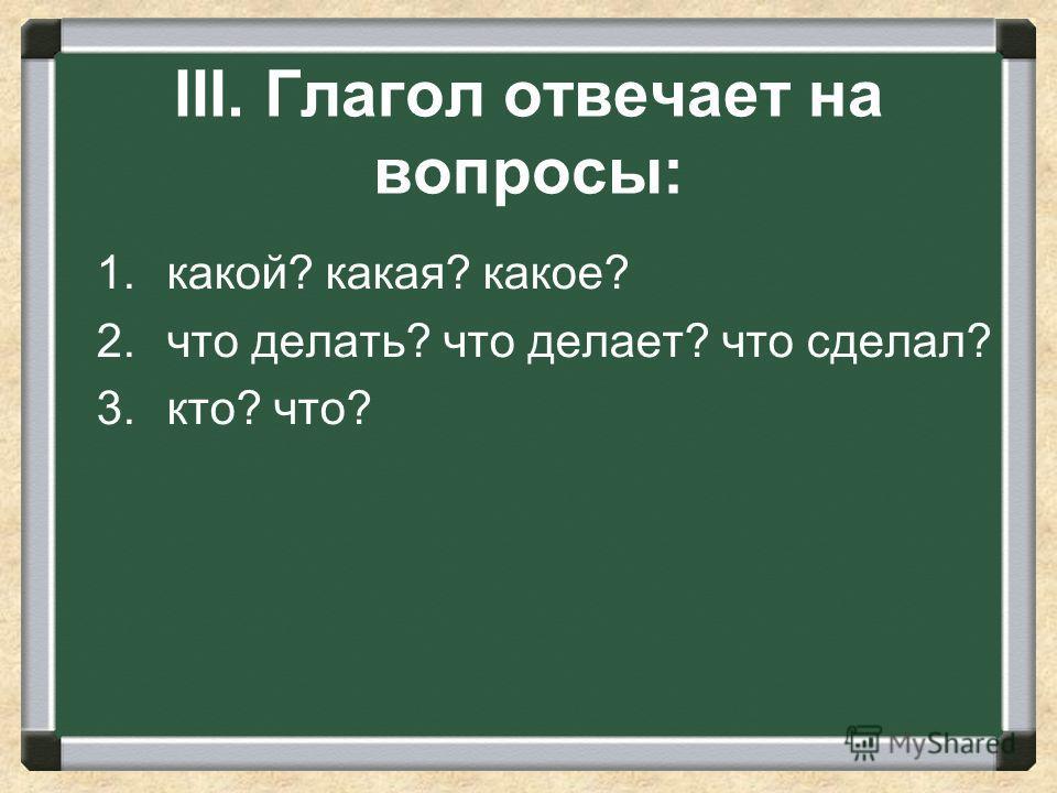 III. Глагол отвечает на вопросы: 1.какой? какая? какое? 2. что делать? что делает? что сделал? 3.кто? что?