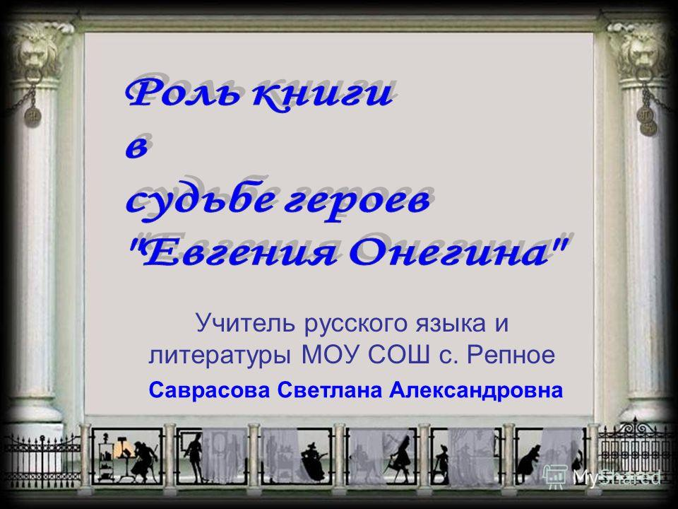 Учитель русского языка и литературы МОУ СОШ с. Репное Саврасова Светлана Александровна