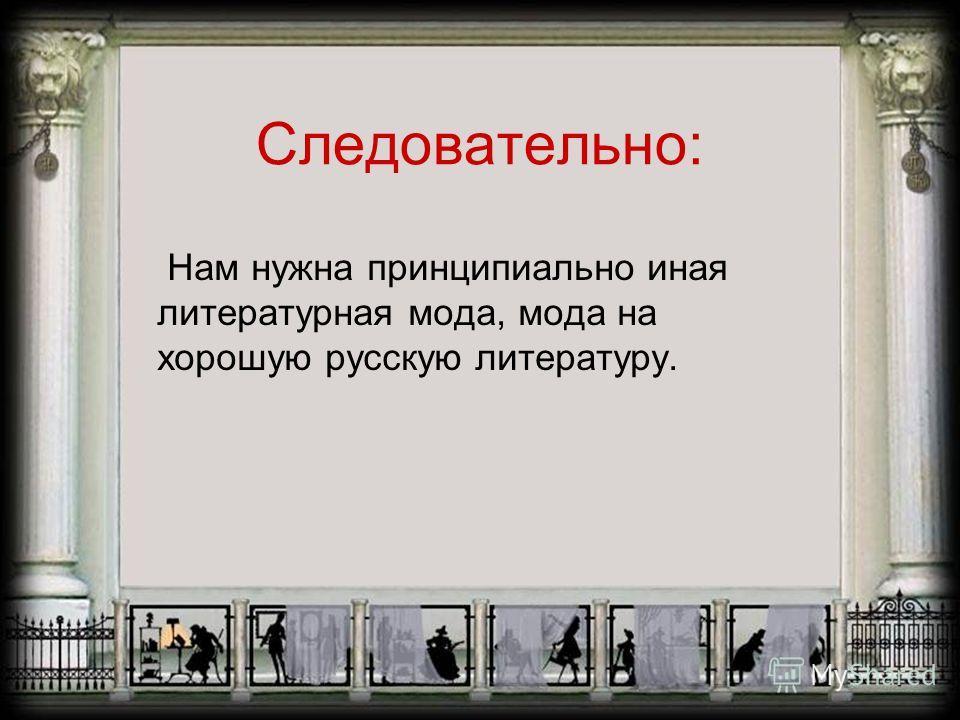 Следовательно: Нам нужна принципиально иная литературная мода, мода на хорошую русскую литературу.