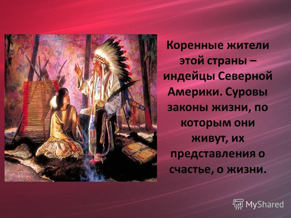 Коренные жители этой страны – индейцы Северной Америки. Суровы законы жизни, по которым они живут, их представления о счастье, о жизни.