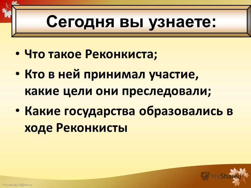 FokinaLida.75@mail.ru Что такое Реконкиста; Кто в ней принимал участие, какие цели они преследовали; Какие государства образовались в ходе Реконкисты Сегодня вы узнаете: