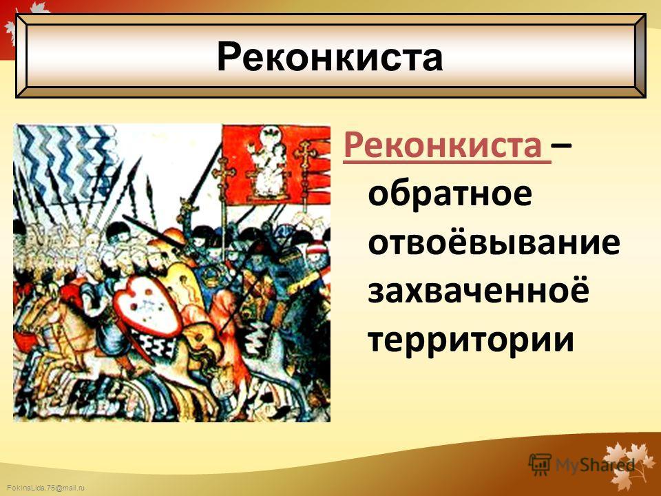 FokinaLida.75@mail.ru Реконкиста – обратное отвоёвывание захваченноё территории Реконкиста