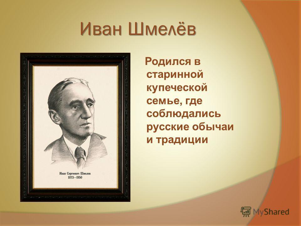 Иван Шмелёв Родился в старинной купеческой семье, где соблюдались русские обычаи и традиции