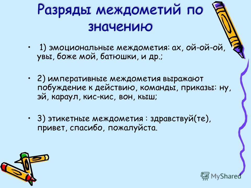 Разряды междометий по значению 1) эмоциональные междометия: ах, ой-ой-ой, увы, боже мой, батюшки, и др.; 2) императивные междометия выражают побуждение к действию, команды, приказы: ну, эй, караул, кис-кис, вон, кыш; 3) этикетные междометия : здравст