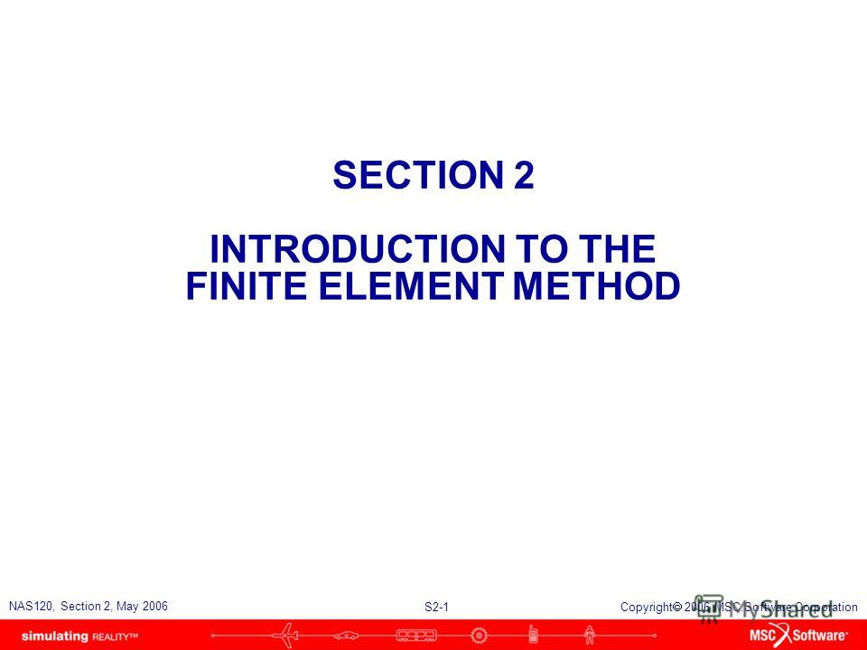 S2-1 NAS120, Section 2, May 2006 Copyright 2006 MSC.Software Corporation SECTION 2 INTRODUCTION TO THE FINITE ELEMENT METHOD