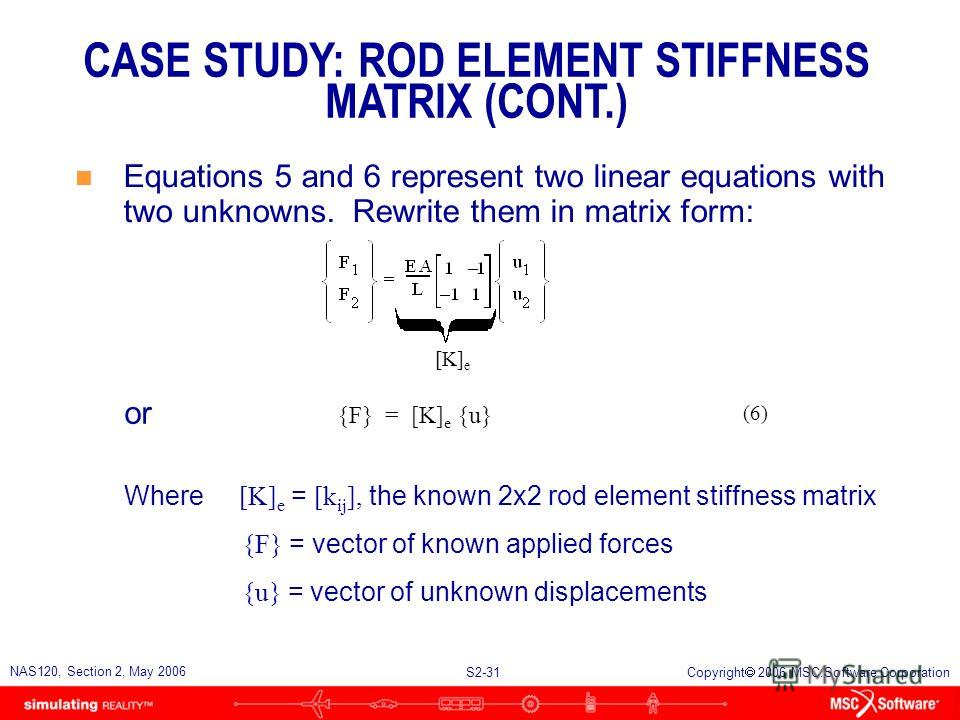 S2-31 NAS120, Section 2, May 2006 Copyright 2006 MSC.Software Corporation {F} = [K] e {u} n Equations 5 and 6 represent two linear equations with two unknowns. Rewrite them in matrix form: CASE STUDY: ROD ELEMENT STIFFNESS MATRIX (CONT.) (6) or [K] e
