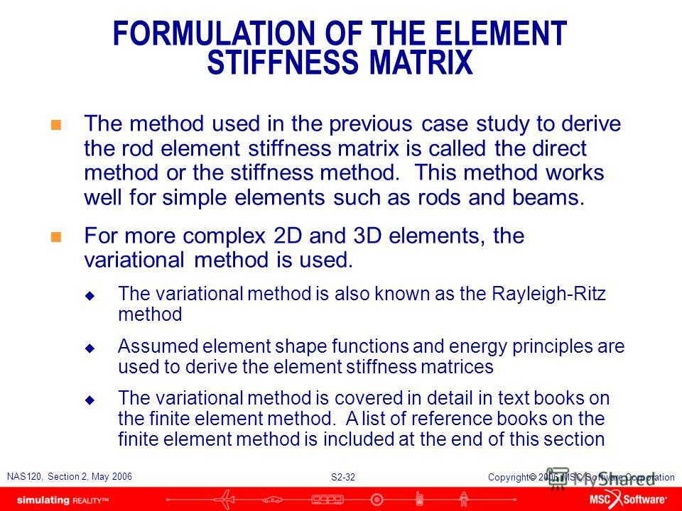 S2-32 NAS120, Section 2, May 2006 Copyright 2006 MSC.Software Corporation n The method used in the previous case study to derive the rod element stiffness matrix is called the direct method or the stiffness method. This method works well for simple e