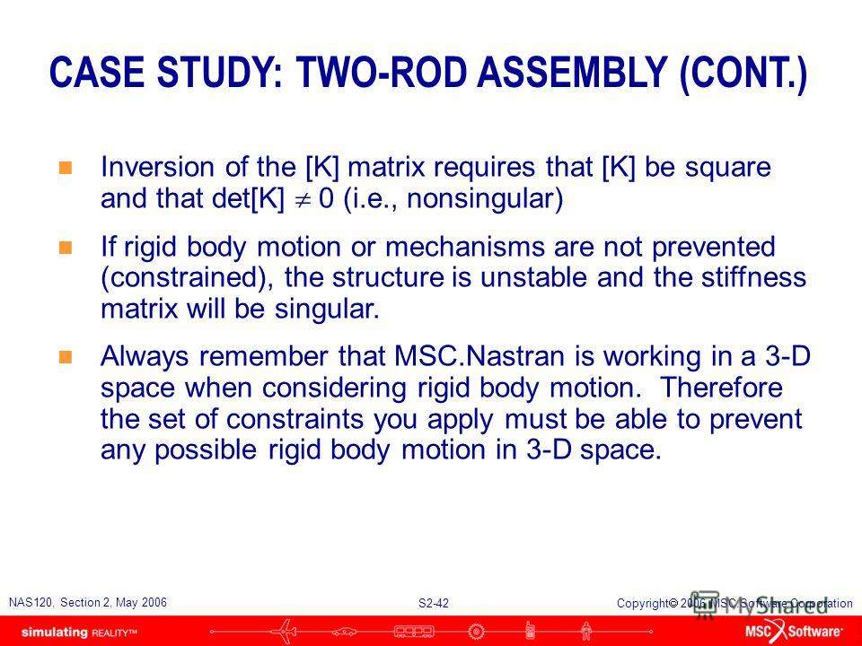 S2-42 NAS120, Section 2, May 2006 Copyright 2006 MSC.Software Corporation CASE STUDY: TWO-ROD ASSEMBLY (CONT.) n Inversion of the [K] matrix requires that [K] be square and that det[K] 0 (i.e., nonsingular) n If rigid body motion or mechanisms are no